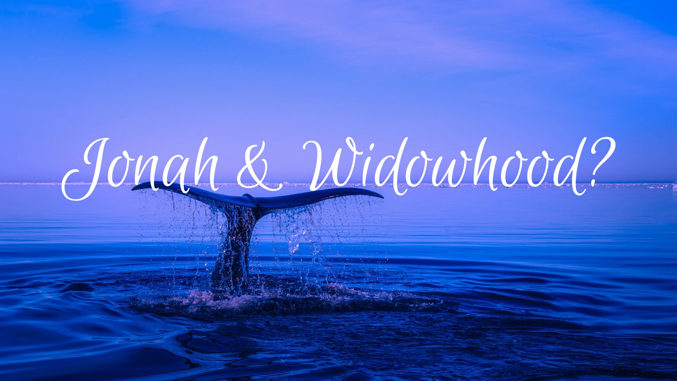 Jonah & Widowhood?